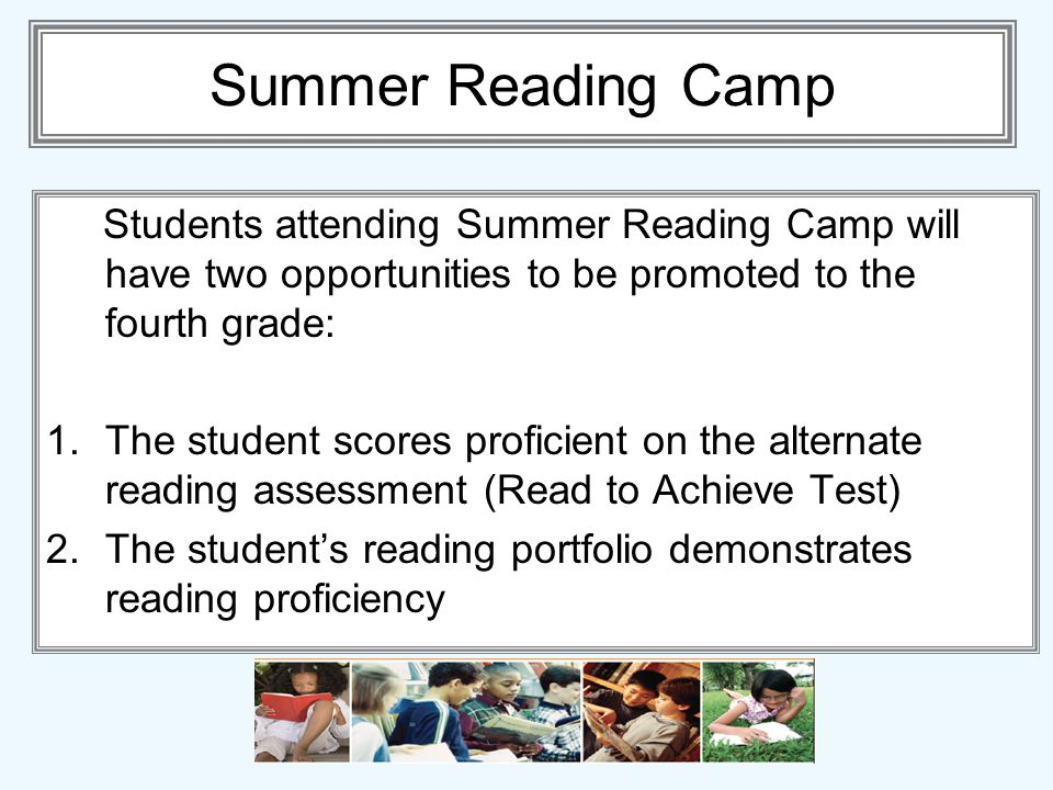 Summer Reading Camp Students attending Summer Reading Camp will have two opportunities to be promoted to the fourth grade: 1.The student scores proficient on the alternate reading assessment (Read to Achieve Test) 2.The students reading portfolio demonstrates reading proficiency