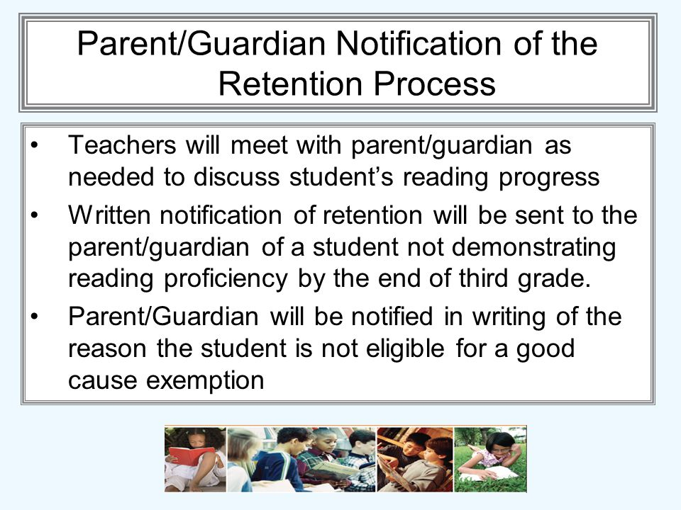 Parent/Guardian Notification of the Retention Process Teachers will meet with parent/guardian as needed to discuss students reading progress Written notification of retention will be sent to the parent/guardian of a student not demonstrating reading proficiency by the end of third grade.