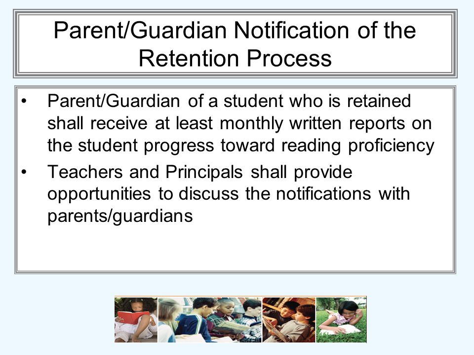 Parent/Guardian Notification of the Retention Process Parent/Guardian of a student who is retained shall receive at least monthly written reports on the student progress toward reading proficiency Teachers and Principals shall provide opportunities to discuss the notifications with parents/guardians