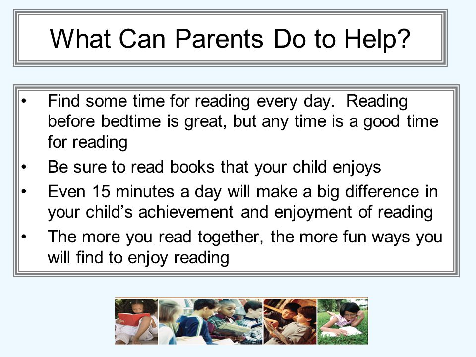 What Can Parents Do to Help? Find some time for reading every day. Reading before bedtime is great, but any time is a good time for reading Be sure to