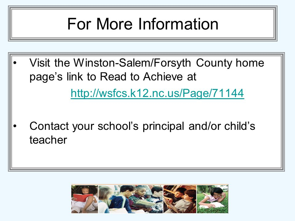 For More Information Visit the Winston-Salem/Forsyth County home pages link to Read to Achieve at http://wsfcs.k12.nc.us/Page/71144 Contact your schools principal and/or childs teacher
