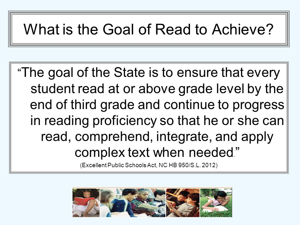 What is the Goal of Read to Achieve? The goal of the State is to ensure that every student read at or above grade level by the end of third grade and