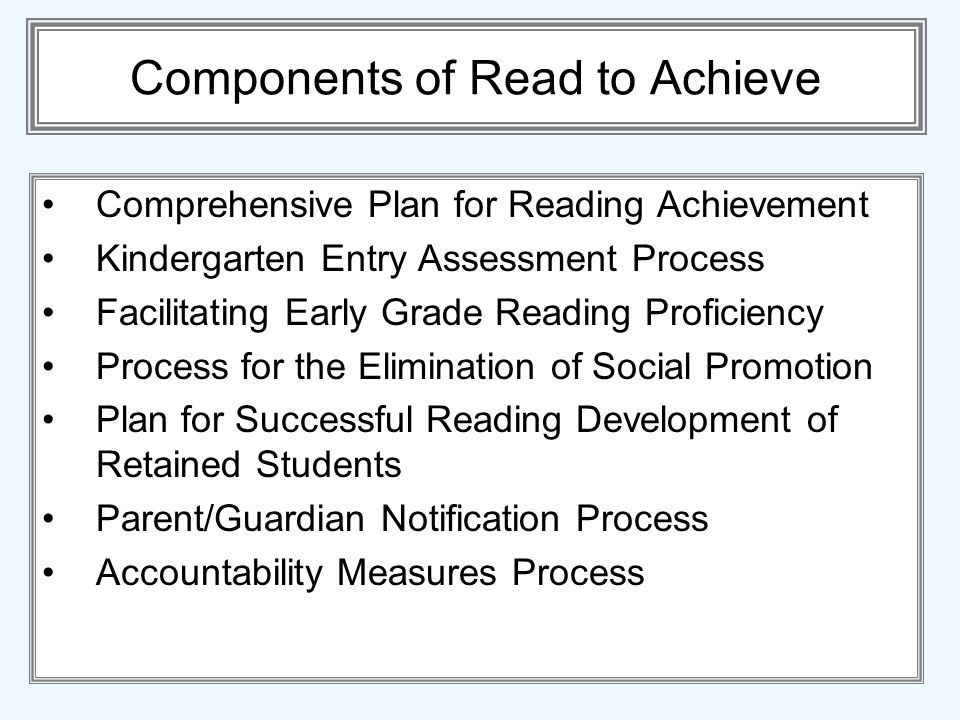 Components of Read to Achieve Comprehensive Plan for Reading Achievement Kindergarten Entry Assessment Process Facilitating Early Grade Reading Proficiency Process for the Elimination of Social Promotion Plan for Successful Reading Development of Retained Students Parent/Guardian Notification Process Accountability Measures Process