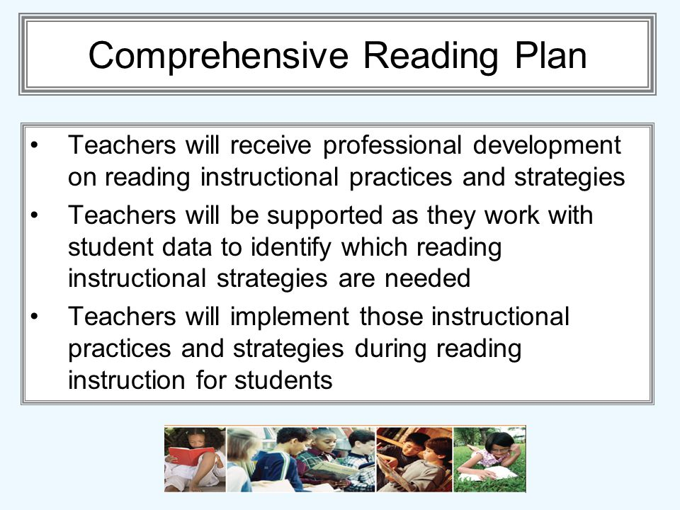 Comprehensive Reading Plan Teachers will receive professional development on reading instructional practices and strategies Teachers will be supported as they work with student data to identify which reading instructional strategies are needed Teachers will implement those instructional practices and strategies during reading instruction for students