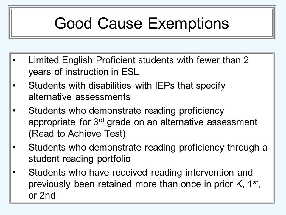 Good Cause Exemptions Limited English Proficient students with fewer than 2 years of instruction in ESL Students with disabilities with IEPs that spec