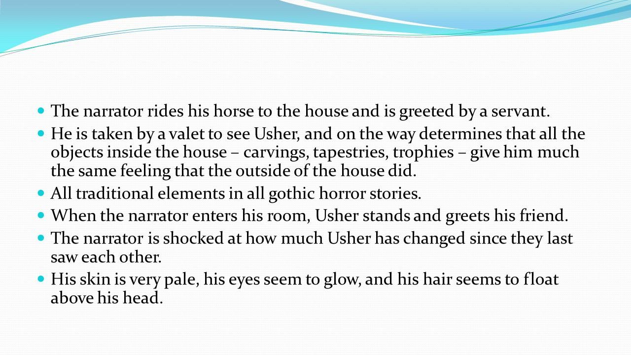 The narrator rides his horse to the house and is greeted by a servant. He is taken by a valet to see Usher, and on the way determines that all the obj