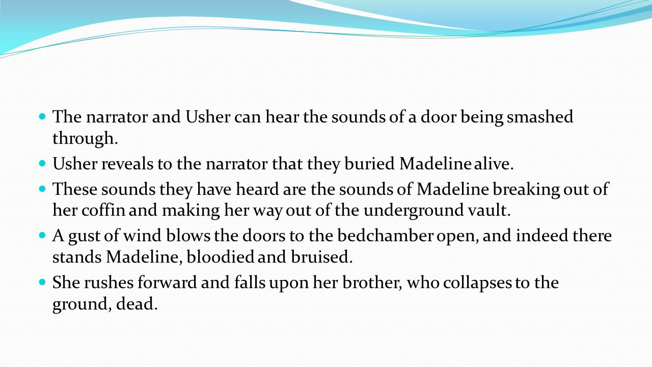 The narrator and Usher can hear the sounds of a door being smashed through. Usher reveals to the narrator that they buried Madeline alive. These sound