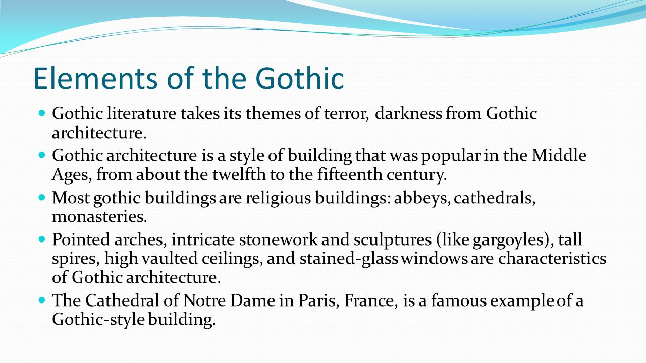 Elements of the Gothic Gothic literature takes its themes of terror, darkness from Gothic architecture. Gothic architecture is a style of building tha