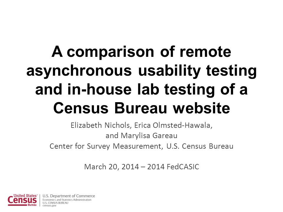 A comparison of remote asynchronous usability testing and in-house lab testing of a Census Bureau website Elizabeth Nichols, Erica Olmsted-Hawala, and