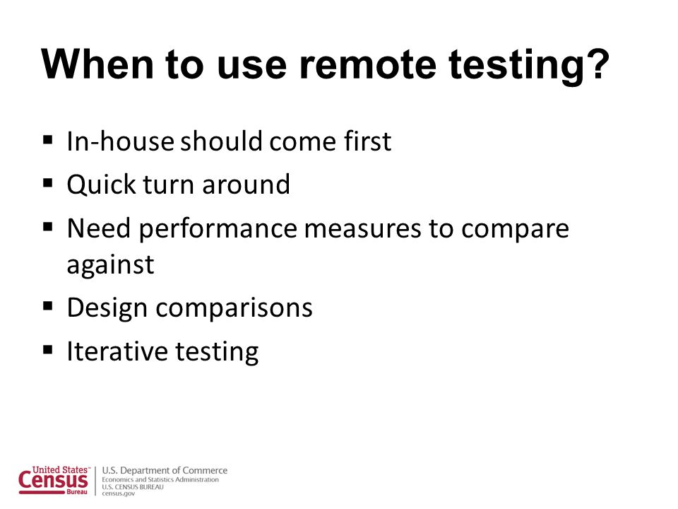 When to use remote testing? In-house should come first Quick turn around Need performance measures to compare against Design comparisons Iterative tes