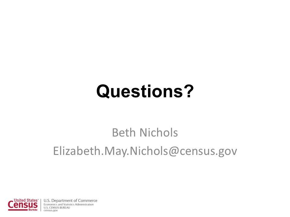 Questions? Beth Nichols Elizabeth.May.Nichols@census.gov