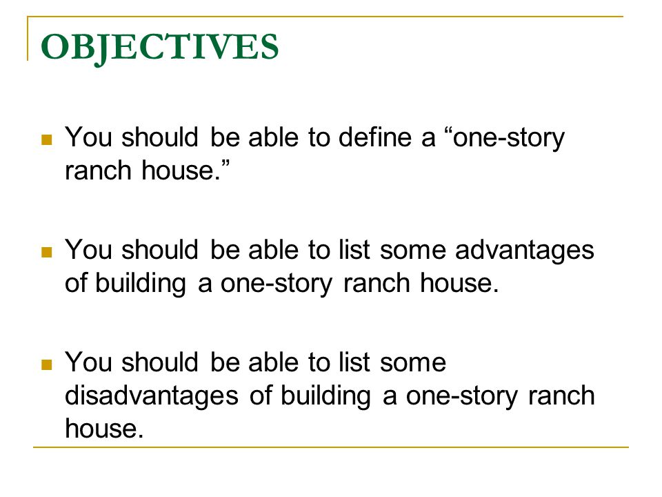 OBJECTIVES You should be able to define a one-story ranch house. You should be able to list some advantages of building a one-story ranch house. You s