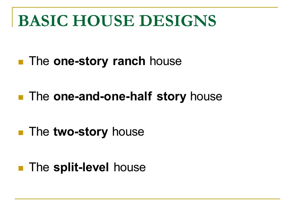 BASIC HOUSE DESIGNS The one-story ranch house The one-and-one-half story house The two-story house The split-level house