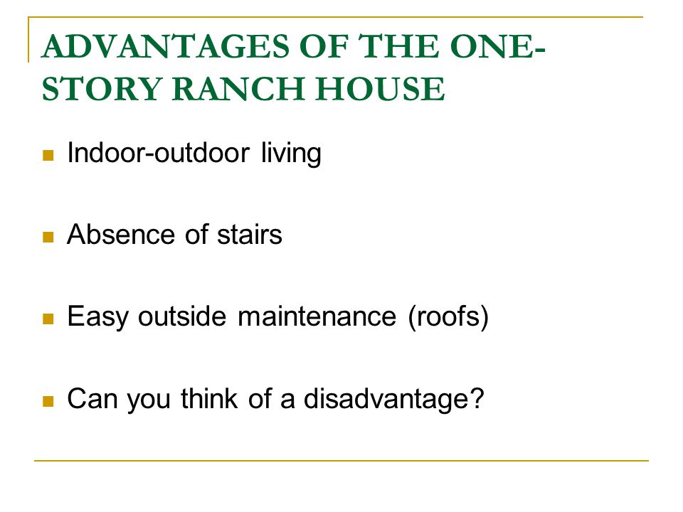 ADVANTAGES OF THE ONE- STORY RANCH HOUSE Indoor-outdoor living Absence of stairs Easy outside maintenance (roofs) Can you think of a disadvantage?