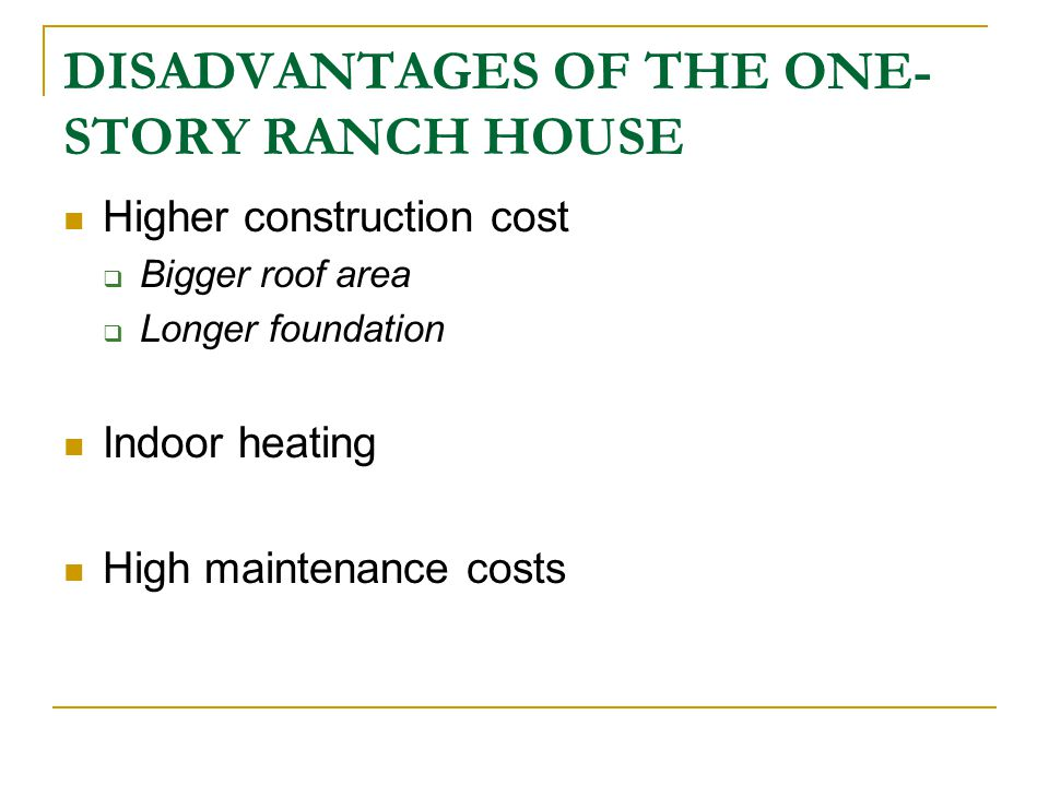 DISADVANTAGES OF THE ONE- STORY RANCH HOUSE Higher construction cost Bigger roof area Longer foundation Indoor heating High maintenance costs