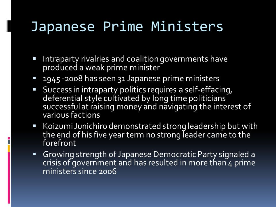Japanese Prime Ministers Intraparty rivalries and coalition governments have produced a weak prime minister 1945 -2008 has seen 31 Japanese prime mini
