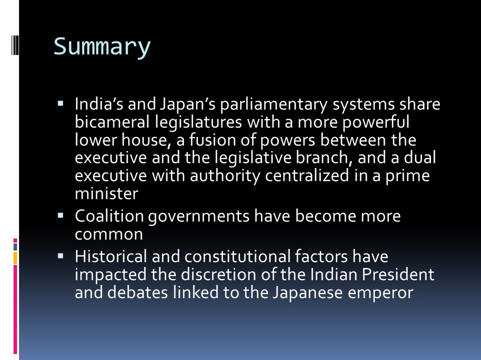 Summary Indias and Japans parliamentary systems share bicameral legislatures with a more powerful lower house, a fusion of powers between the executiv