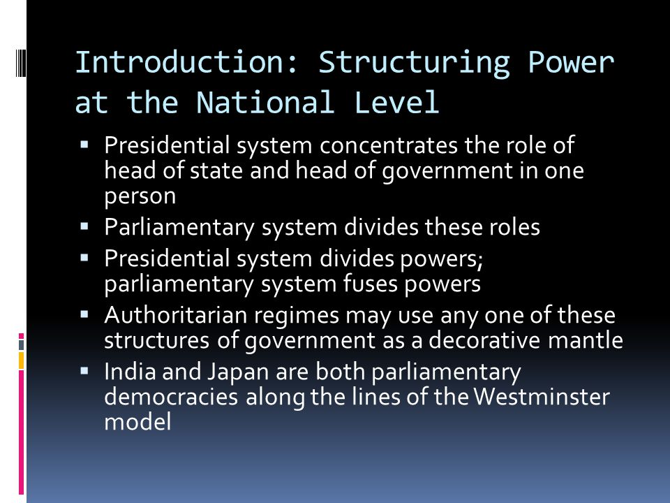 Introduction: Structuring Power at the National Level Presidential system concentrates the role of head of state and head of government in one person Parliamentary system divides these roles Presidential system divides powers; parliamentary system fuses powers Authoritarian regimes may use any one of these structures of government as a decorative mantle India and Japan are both parliamentary democracies along the lines of the Westminster model