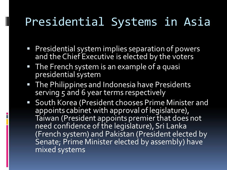 Presidential Systems in Asia Presidential system implies separation of powers and the Chief Executive is elected by the voters The French system is an example of a quasi presidential system The Philippines and Indonesia have Presidents serving 5 and 6 year terms respectively South Korea (President chooses Prime Minister and appoints cabinet with approval of legislature), Taiwan (President appoints premier that does not need confidence of the legislature), Sri Lanka (French system) and Pakistan (President elected by Senate; Prime Minister elected by assembly) have mixed systems