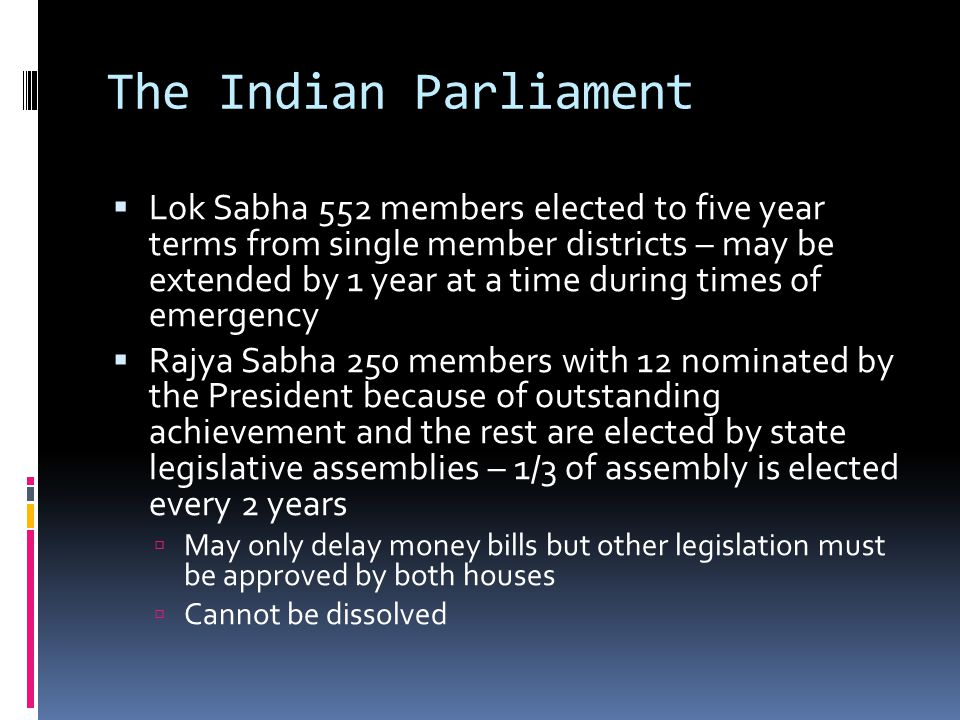The Indian Parliament Lok Sabha 552 members elected to five year terms from single member districts – may be extended by 1 year at a time during times of emergency Rajya Sabha 250 members with 12 nominated by the President because of outstanding achievement and the rest are elected by state legislative assemblies – 1/3 of assembly is elected every 2 years May only delay money bills but other legislation must be approved by both houses Cannot be dissolved