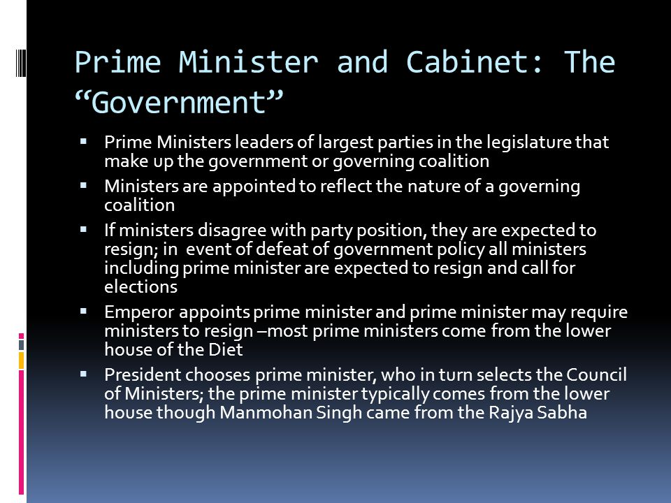 Prime Minister and Cabinet: The Government Prime Ministers leaders of largest parties in the legislature that make up the government or governing coalition Ministers are appointed to reflect the nature of a governing coalition If ministers disagree with party position, they are expected to resign; in event of defeat of government policy all ministers including prime minister are expected to resign and call for elections Emperor appoints prime minister and prime minister may require ministers to resign –most prime ministers come from the lower house of the Diet President chooses prime minister, who in turn selects the Council of Ministers; the prime minister typically comes from the lower house though Manmohan Singh came from the Rajya Sabha