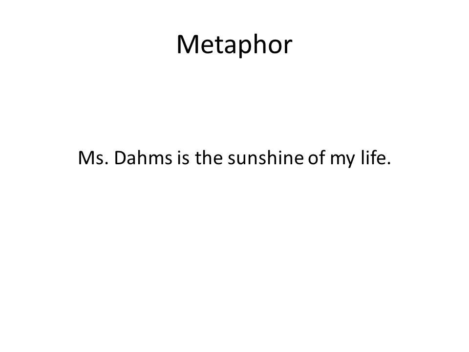 Metaphor Ms. Dahms is the sunshine of my life.