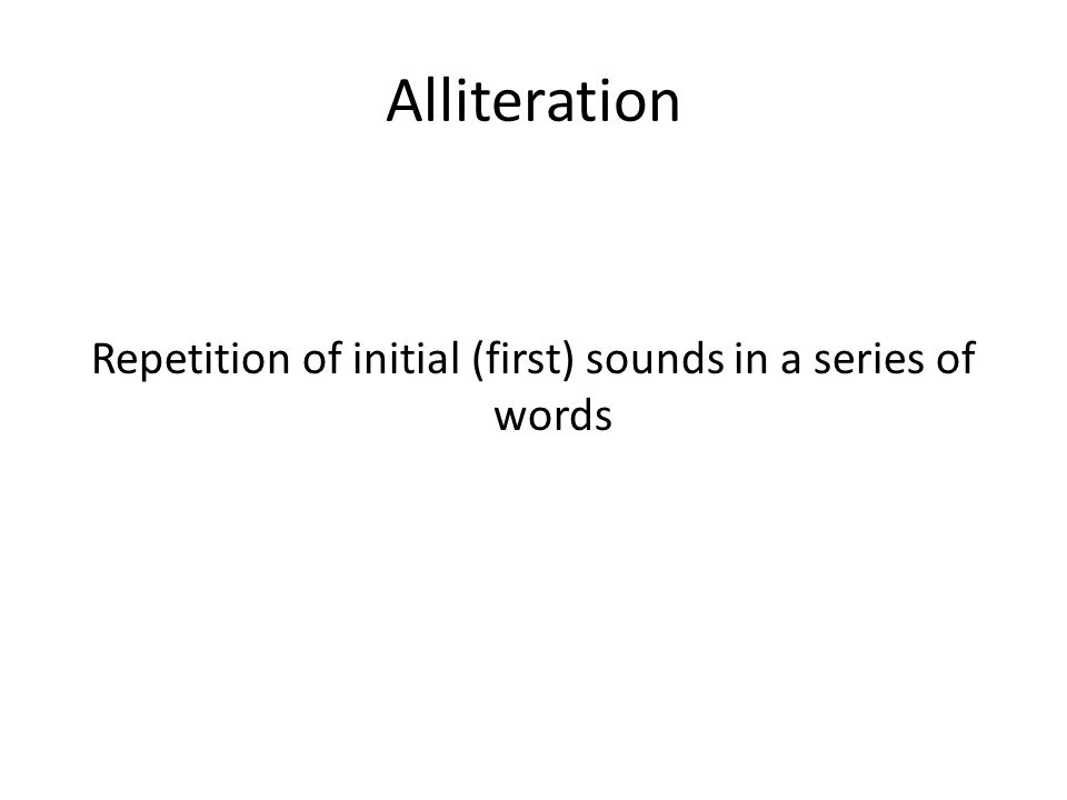 Alliteration Repetition of initial (first) sounds in a series of words