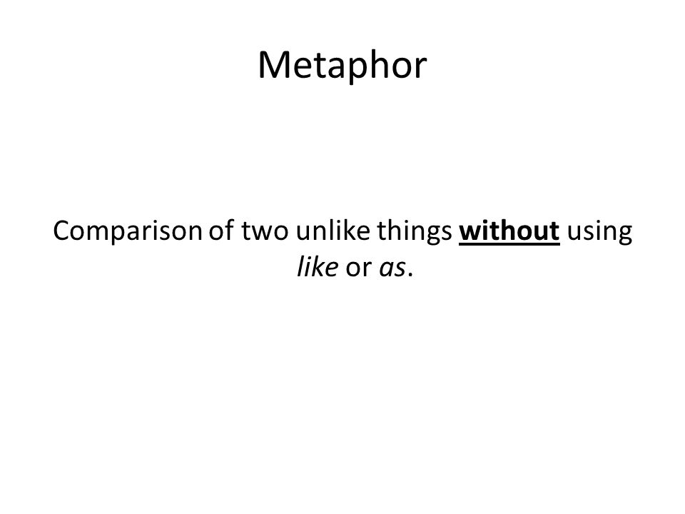 Metaphor Comparison of two unlike things without using like or as.