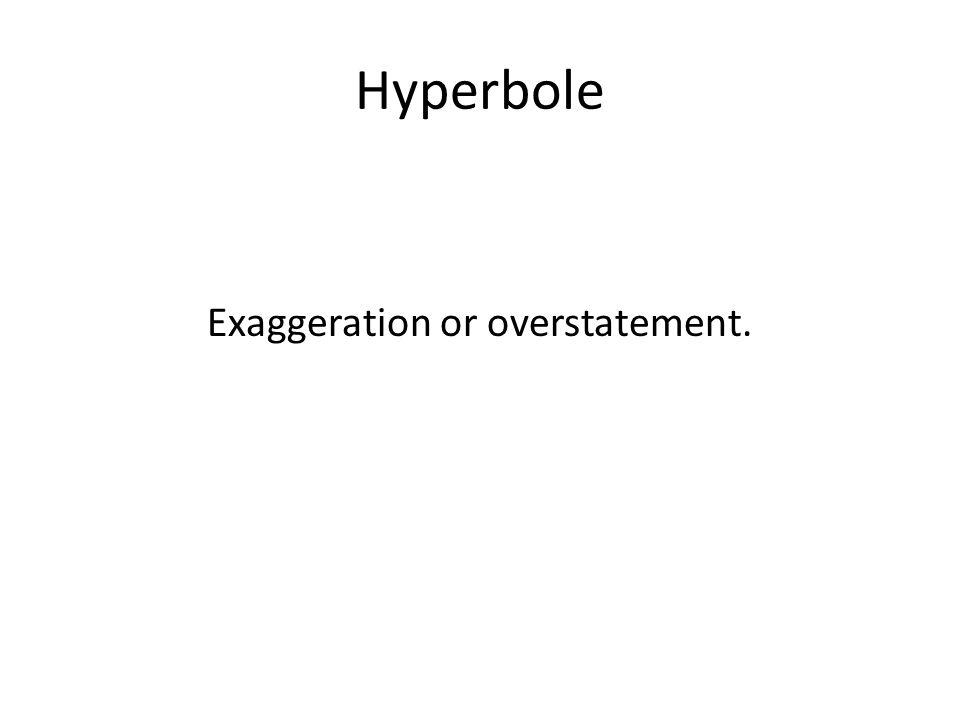 Hyperbole Exaggeration or overstatement.