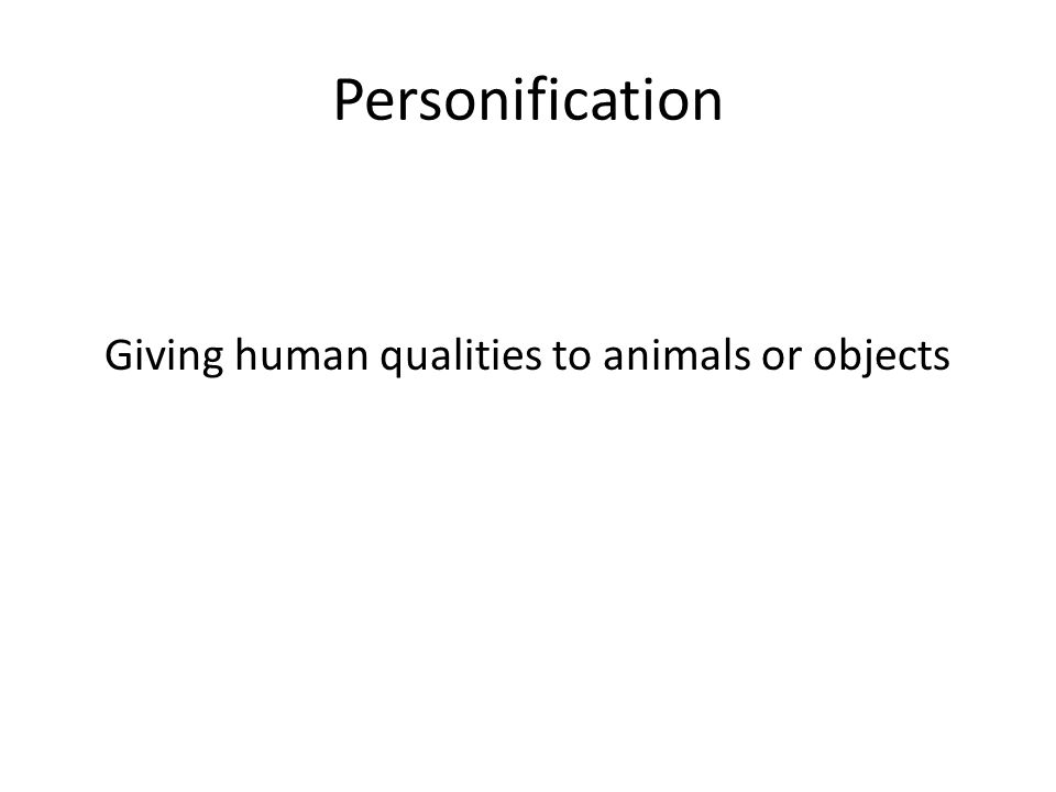 Personification Giving human qualities to animals or objects