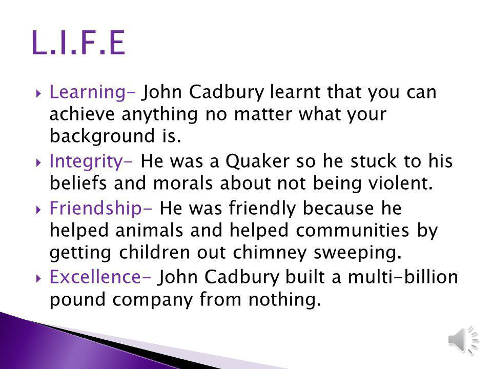 Learning- John Cadbury learnt that you can achieve anything no matter what your background is.