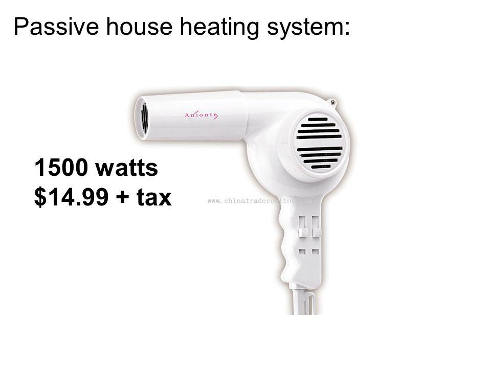 1500 watts $14.99 + tax Passive house heating system: