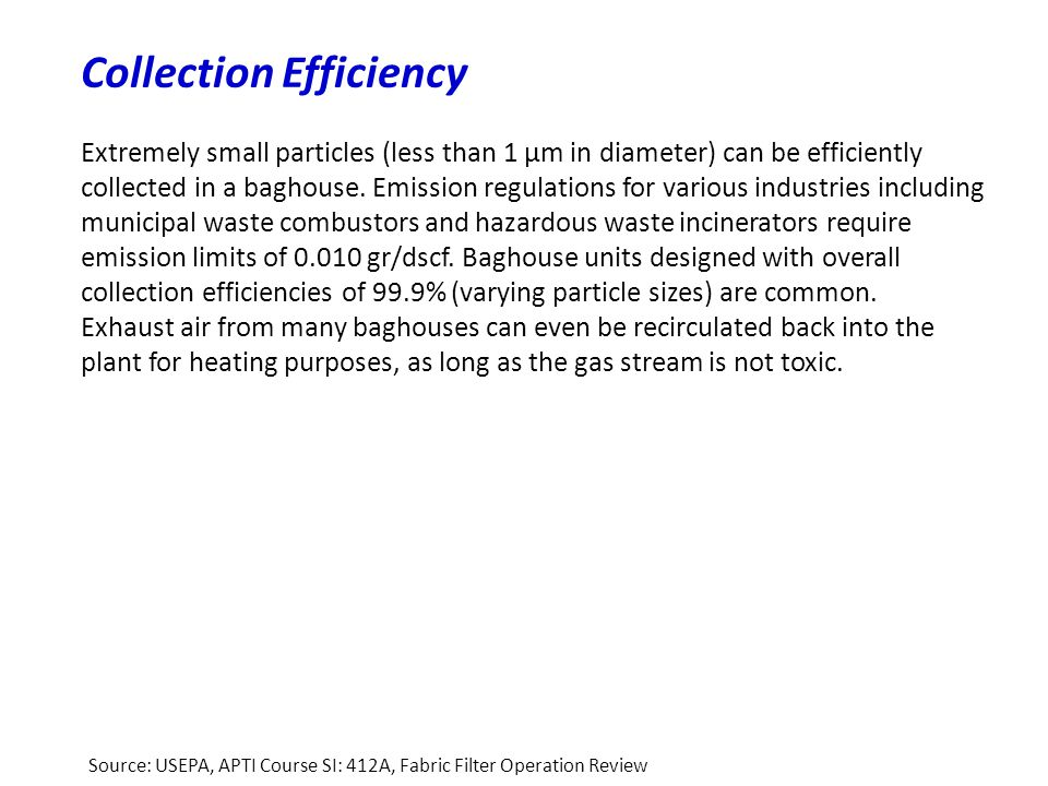 Collection Efficiency Extremely small particles (less than 1 μm in diameter) can be efficiently collected in a baghouse. Emission regulations for vari