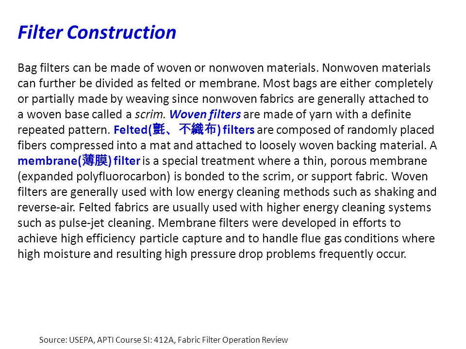 Filter Construction Bag filters can be made of woven or nonwoven materials. Nonwoven materials can further be divided as felted or membrane. Most bags