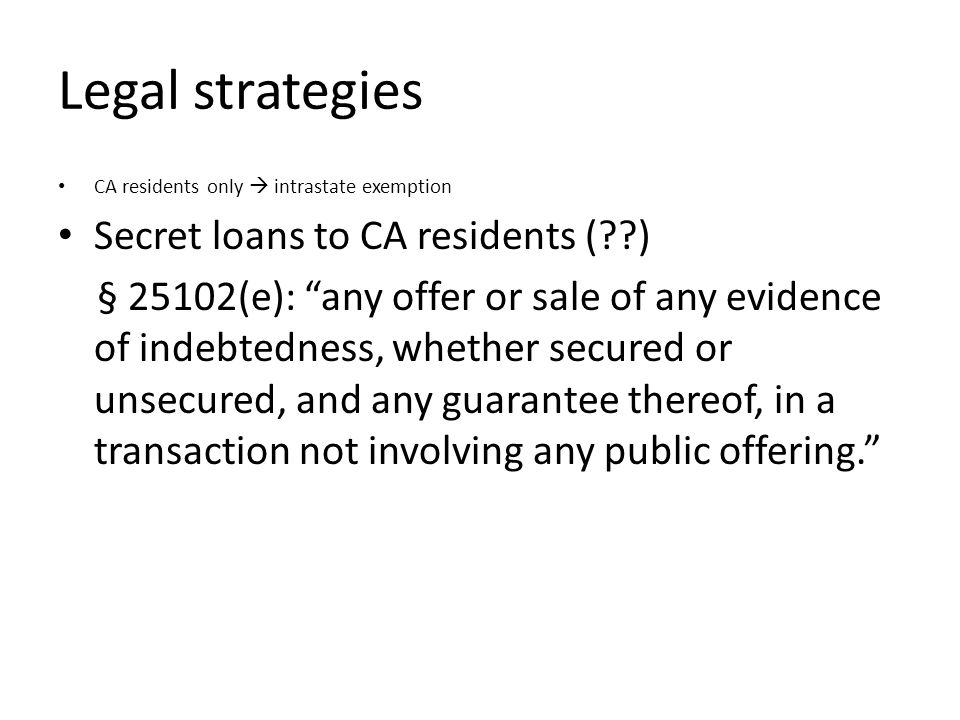 Legal strategies CA residents only intrastate exemption Secret loans to CA residents ( ) § 25102(e): any offer or sale of any evidence of indebtedness, whether secured or unsecured, and any guarantee thereof, in a transaction not involving any public offering.
