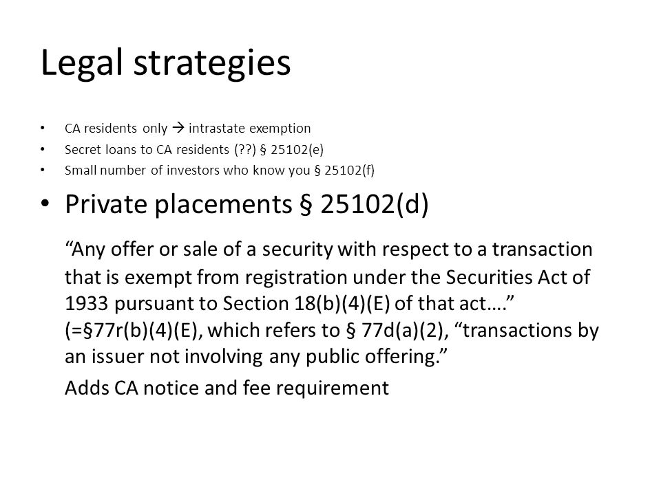 Legal strategies CA residents only intrastate exemption Secret loans to CA residents ( ) § 25102(e) Small number of investors who know you § 25102(f) Private placements § 25102(d) Any offer or sale of a security with respect to a transaction that is exempt from registration under the Securities Act of 1933 pursuant to Section 18(b)(4)(E) of that act….
