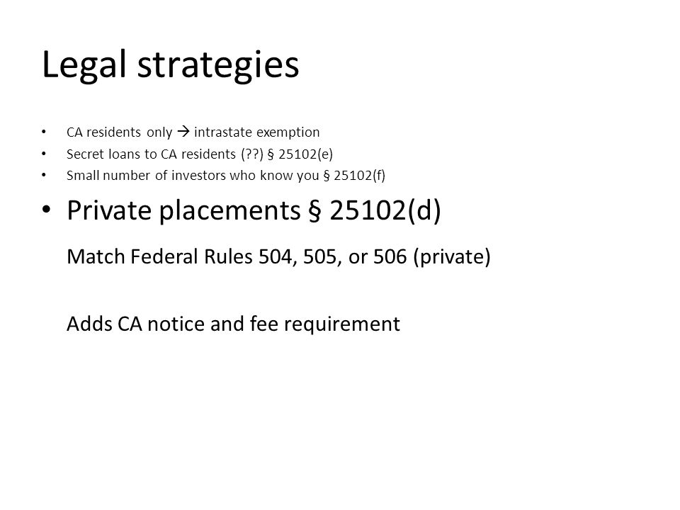 Legal strategies CA residents only intrastate exemption Secret loans to CA residents ( ) § 25102(e) Small number of investors who know you § 25102(f) Private placements § 25102(d) Match Federal Rules 504, 505, or 506 (private) Adds CA notice and fee requirement