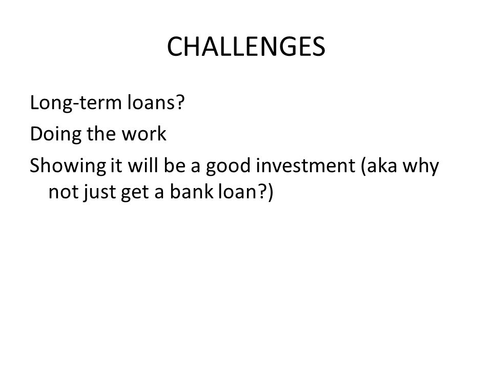 CHALLENGES Long-term loans? Doing the work Showing it will be a good investment (aka why not just get a bank loan?)