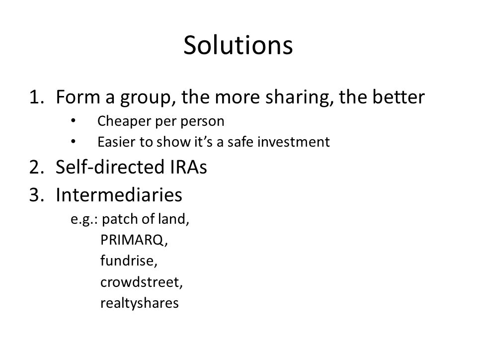 Solutions 1.Form a group, the more sharing, the better Cheaper per person Easier to show its a safe investment 2.Self-directed IRAs 3.Intermediaries e.g.: patch of land, PRIMARQ, fundrise, crowdstreet, realtyshares
