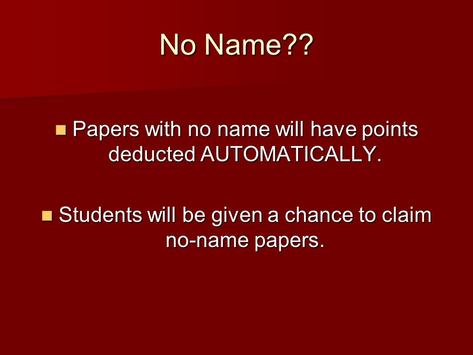 No Name?. Papers with no name will have points deducted AUTOMATICALLY.