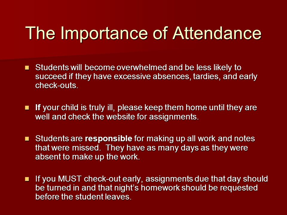 The Importance of Attendance Students will become overwhelmed and be less likely to succeed if they have excessive absences, tardies, and early check-outs.