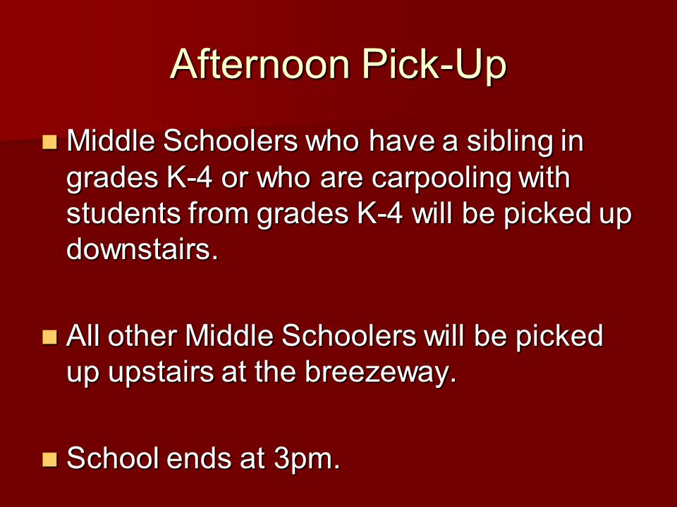 Afternoon Pick-Up Middle Schoolers who have a sibling in grades K-4 or who are carpooling with students from grades K-4 will be picked up downstairs.