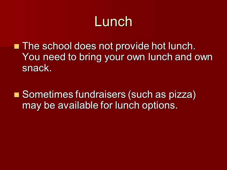 Lunch The school does not provide hot lunch. You need to bring your own lunch and own snack.
