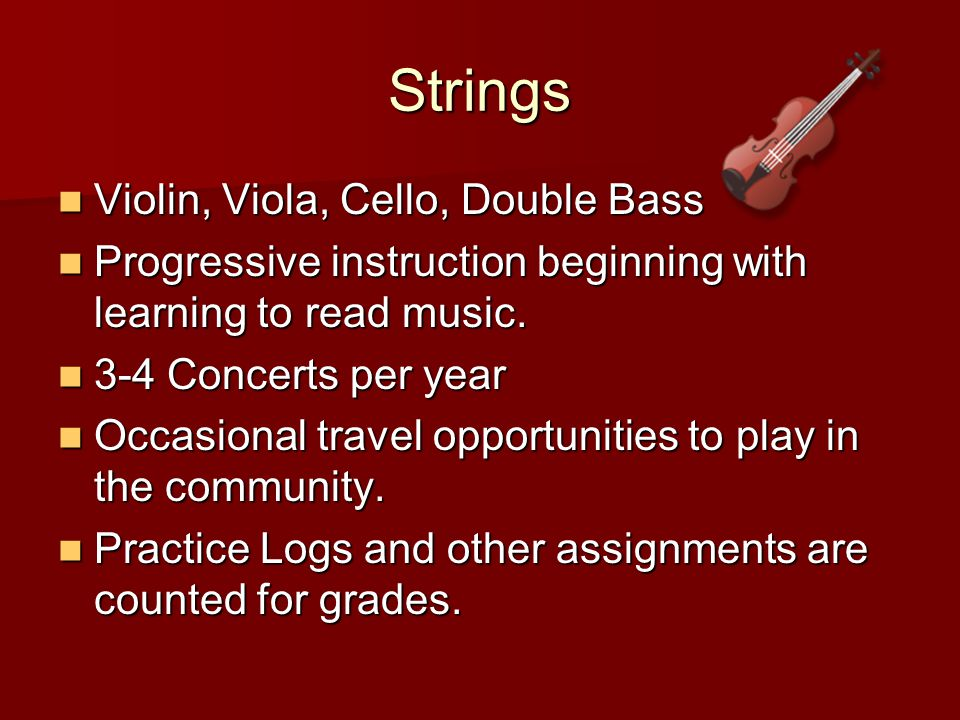 Strings Violin, Viola, Cello, Double Bass Violin, Viola, Cello, Double Bass Progressive instruction beginning with learning to read music.