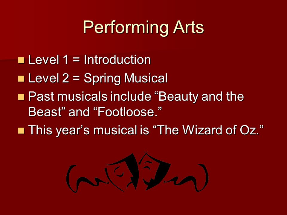 Performing Arts Level 1 = Introduction Level 1 = Introduction Level 2 = Spring Musical Level 2 = Spring Musical Past musicals include Beauty and the Beast and Footloose.