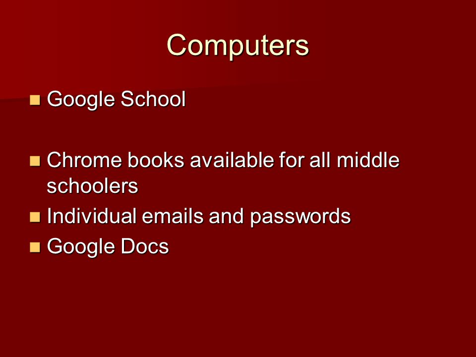 Computers Google School Google School Chrome books available for all middle schoolers Chrome books available for all middle schoolers Individual emails and passwords Individual emails and passwords Google Docs Google Docs