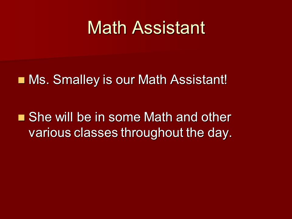 Math Assistant Ms. Smalley is our Math Assistant.