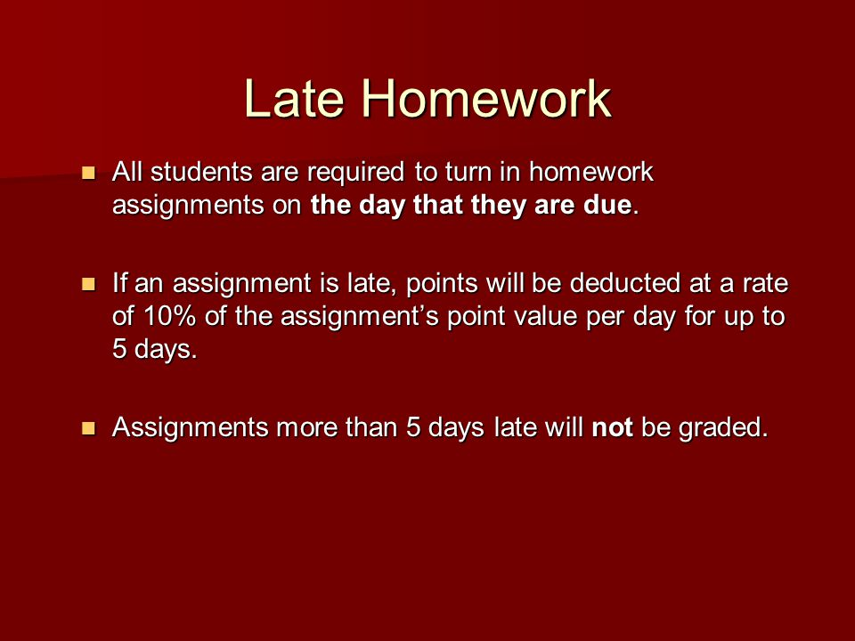 Late Homework All students are required to turn in homework assignments on the day that they are due.