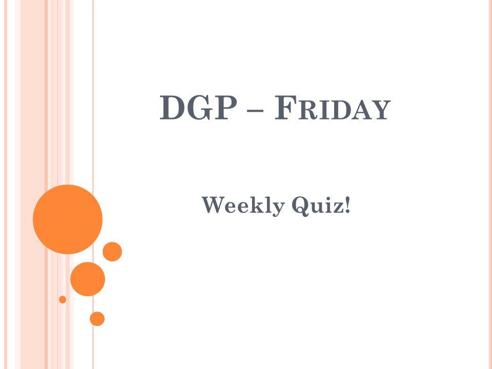 DGP – F RIDAY Weekly Quiz!