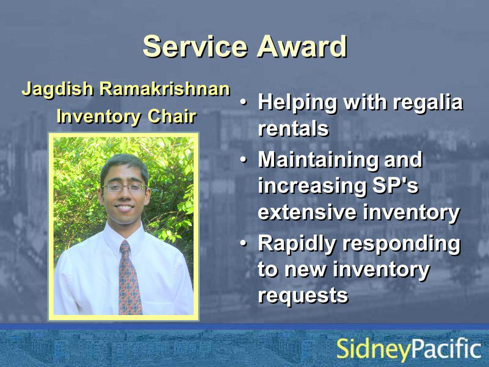 Service Award Helping with regalia rentals Maintaining and increasing SP s extensive inventory Rapidly responding to new inventory requests Helping with regalia rentals Maintaining and increasing SP s extensive inventory Rapidly responding to new inventory requests Jagdish Ramakrishnan Inventory Chair Jagdish Ramakrishnan Inventory Chair